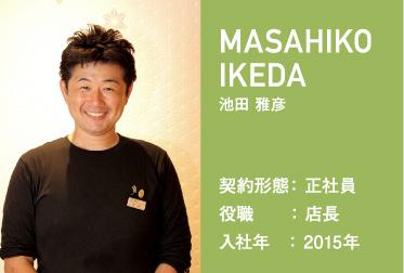 MASAHIKO IKEDA 池田 雅彦 契約形態: 正社員 役職    : 店長 入社年   : 2015年