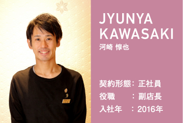 JYUNYA KAWASAKI 河崎 惇也 契約形態: 正社員 役職    : 副店長 入社年   : 2016年